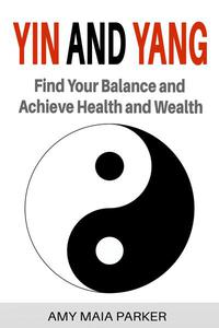 Yin and Yang: Find Your Balance and Achieve Health and Wealth
