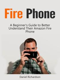 Fire Phone: A Beginner's Guide to Better Understand Their Amazon Fire Phone