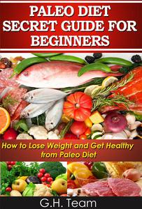 Paleo Diet Secret Guide For Beginners: How to Lose Weight and Get Healthy from Paleo Diet