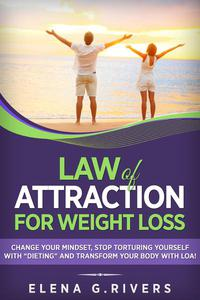 """Law of Attraction for Weight Loss: Change Your Relationship with Food, Stop Torturing Yourself with """"Dieting"""" and Transform Your Body with LOA!"""