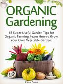 Organic Gardening: 15 Super Useful Garden Tips for Organic Farming. Learn How to Grow Your Own Vegetable Garden