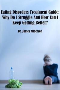 Eating Disorders Treatment Guide: Why Do I Struggle And How Can I Keep Getting Better?