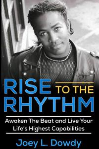 Rise to The Rhythm- Awaken The Beat and Live Your Life's Highest Capabilities