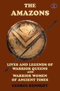 The Amazons: Lives and Legends of Warrior Queens and Warrior Women of Ancient Times