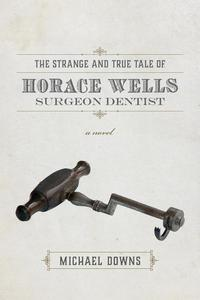 The Strange and True Tale of Horace Wells, Surgeon Dentist: A Novel
