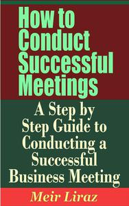 How to Conduct Successful Meetings: A Step by Step Guide to Conducting a Successful Business Meeting