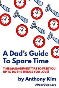 A Dad's Guide to Spare Time: Time Management Tips To Free You Up to Do the Things You Love!