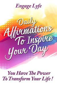 Daily Affirmations To Inspire Your Day: You Have The Power To Transform Your life!