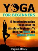 Yoga For Beginners: 12 Amazing Breathing Techniques for Absolute Beginners To Help You Relax and Reduce Stress