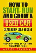 How to Start, Run and Grow a Used Car Dealership on a Budget - Start Part-Time or Full-Time Right from Home