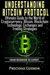 Understanding Bitcoin Protocol: Ultimate Guide to the World of Crypto Currency, Bitcoin, Blockchain Technology, Exchanges and Trading Strategies