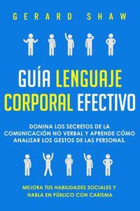 Guía lenguaje corporal efectivo: Domina los secretos de la comunicación no verbal y aprende cómo analizar los gestos de las personas. Mejora tus habilidades sociales y habla en público con carisma