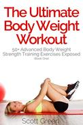 The Ultimate BodyWeight Workout:  50+ Advanced Body Weight Strength Training Exercises Exposed (Book One)