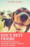 Dog's Best Friend: An Interactive Guide to Bettering Yourself Through Your Dog Training