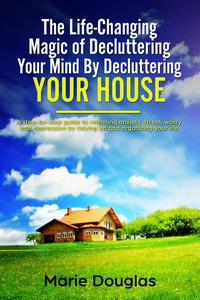 The Life-Changing Magic of Decluttering Your Mind By Decluttering Your House