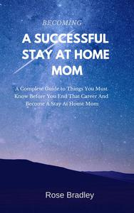 Becoming a Successful Stay at Home Mom: A Complete Guide to Things You Must Know Before You End That Career and Become a Stay at Home Mom