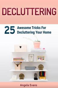 Decluttering: 25 Awesome Tricks For Decluttering Your Home
