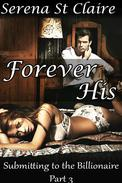 Forever His (Submitting to the Billionaire Part 3) (Dominating Billionaire Erotic Romance)