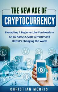 The New Age of Cryptocurrency: Everything A Beginner Like You Needs to Know About Cryptocurrency and How It's Changing the World