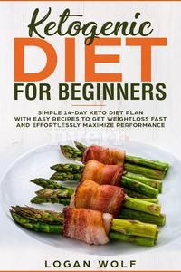 Ketogenic Diet For Beginners: Simple 14-Day Keto Diet Plan With Easy Recipes To Get Weightloss Fast and Effortlessly Maximize Performance