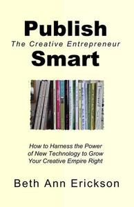 Publish Smart: How to Harness the Power of New Technology to Grow Your Creative Empire Right