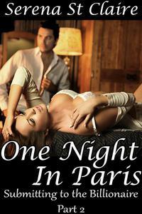 One Night in Paris (Submitting to the Billionaire Part 2) (Dominating Billionaire Erotic Romance)