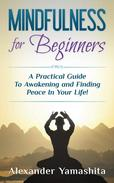 Mindfulness for Beginners: A Practical Guide To Awakening and Finding Peace In Your Life!