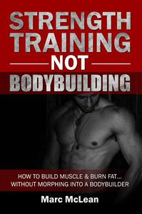 Strength Training Not Bodybuilding: How To Build Muscle And Burn Fat...Without Morphing Into A Bodybuilder