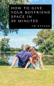 How to Give Your Boyfriend Space in 30 Minutes