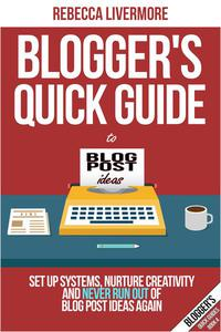 Blogger's Quick Guide to Blog Post Ideas: Set Up Systems, Nurture Creativity, and Never Run Out of Blog Post Ideas Again
