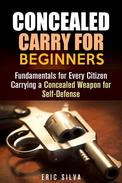 Concealed Carry for Beginners: Fundamentals for Every Citizen Carrying a Concealed Weapon for Self-Defense