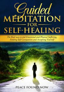 Guided Meditation for Self-Healing: The Real Way to End Emotional and Physical Suffering, Finding Self-Compassion and Accepting Yourself