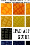iPad App Guide: How To Create Your Own Ipad App and Make An Amazing Income Stream
