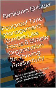 Foolproof Time Management: Zombie-Like Focus & Simple Organization for Thriving Productivity
