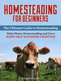 Homesteading: Make Money Homesteading and Live a Happy Self-Sustained Lifestyle! (Homesteading Tips)