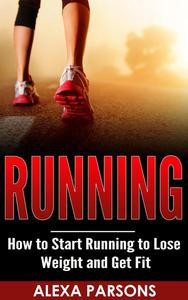Running: How to Start Running to Lose Weight and Get Fit