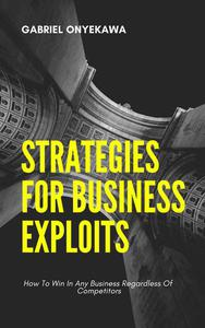 Strategies For Business Exploits...How To Win In Any Business Regardless Of Competitors