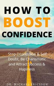 How To Boost Confidence, Stop Depression & Self Doubt, Be Charismatic and Attract Success & Happiness
