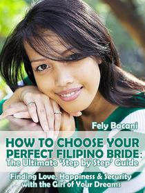Choosing Your Perfect Filipino Bride: The Ultimate 'Step by Step' Guide to Finding Love, Happiness & Security with the Girl of Your Dreams