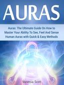 Auras: The Ultimate Guide On How to Master Your Ability To See, Feel And Sense Human Auras with Quick & Easy Methods
