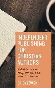 Independent Publishing for Christian Authors: A Guide to the Why, When, and How for Writers