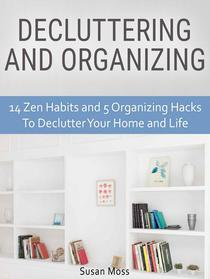 Decluttering and Organizing: 14 Zen Habits and 5 Organizing Hacks To Declutter Your Home and Life