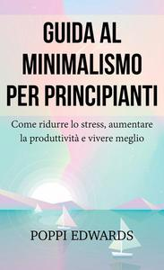 Guida al minimalismo per principianti: Come ridurre lo stress, aumentare la produttività e vivere meglio