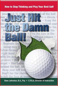 Just Hit The Damn Ball ( How To Stop Thinking and Play Your Best Golf)