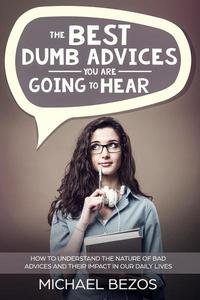 The best dumb advices you are going to hear: How to understand the nature of bad advices and their impact in our daily lives
