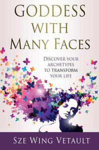 Goddess with Many Faces - Discover Your Archetypes To Transform Your Life