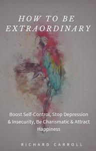 How to Be Extraordinary: Boost Self-Control, Stop Depression & Insecurity, Be Charismatic & Attract Happiness