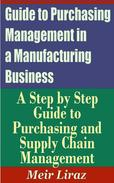 Guide to Purchasing Management in a Manufacturing Business: A Step by Step Guide to Purchasing and Supply Chain Management