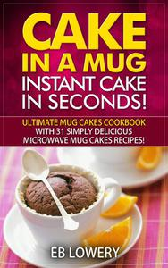 Cake in a Mug: Instant Cake in Seconds! Ultimate Mug Cakes Cookbook with 31 Simply Delicious Microwave Mug Cakes Recipes!