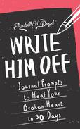 Write Him Off: Journal Prompts to Heal Your Broken Heart in 30 Days